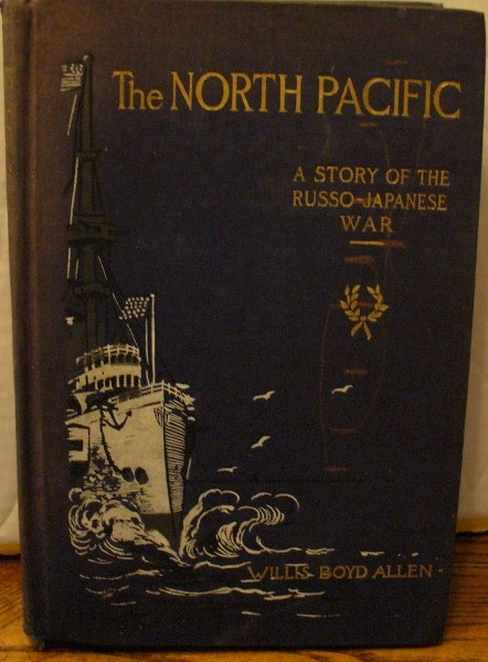 The North Pacific: A Story of the Russo-Japanese War. Willis Boyd Allen.