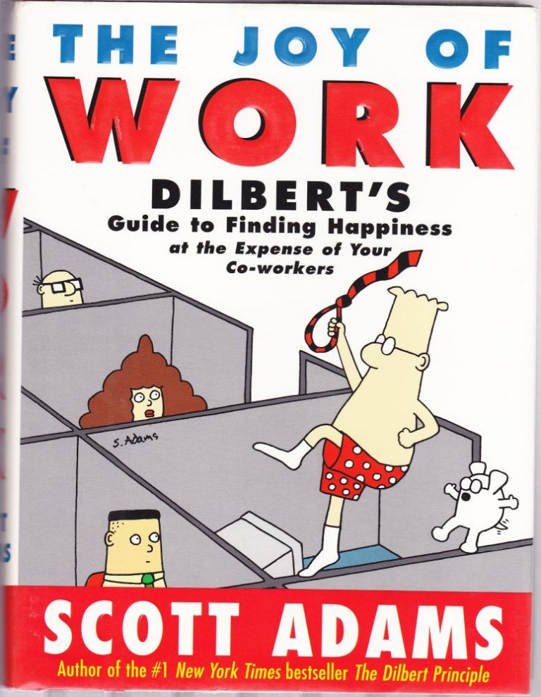 The Joy of Work : Dilbert's Guide to Finding Happiness at the Expense of Your Co-Workers. Scott Adams.