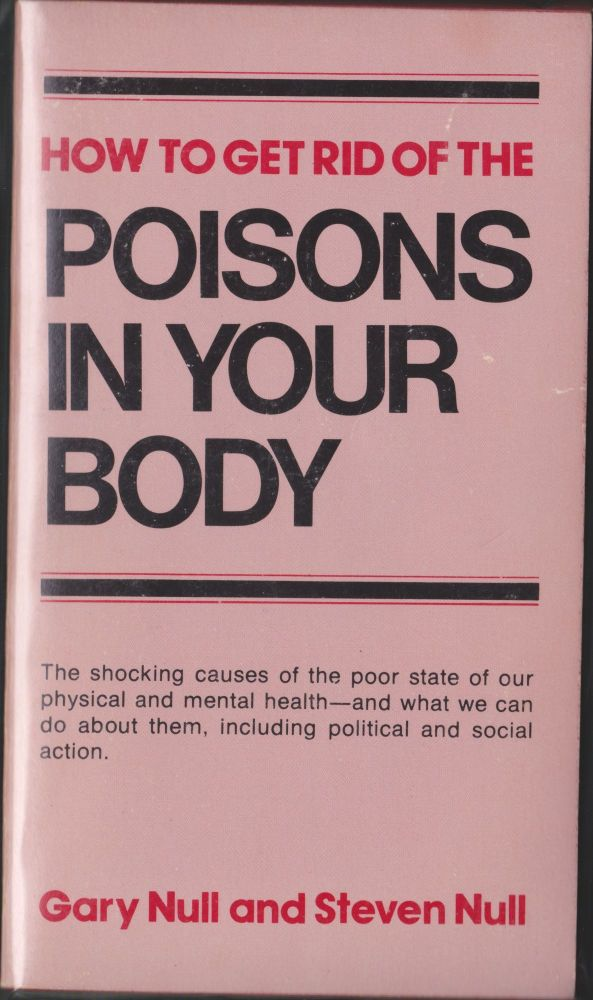 How To Get Rid Of The Poisons In Your Body. Gary Null, Steven Null.
