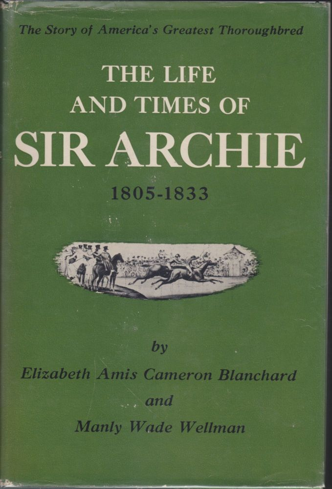 The Life And Times Of Sir Archie; The Story Of America's Greatest Thoroughbred, 1805-1833. Elizabeth Amis Cameron Blanchard, Manly Wade Wellman.