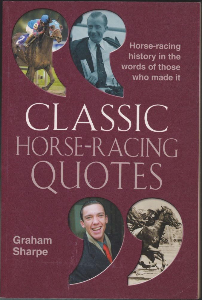 Classic Horse-Racing Quotes; Horse Laughs, Winning One-Liners and Off-Beat Tales of the Turf. Graham Sharpe.