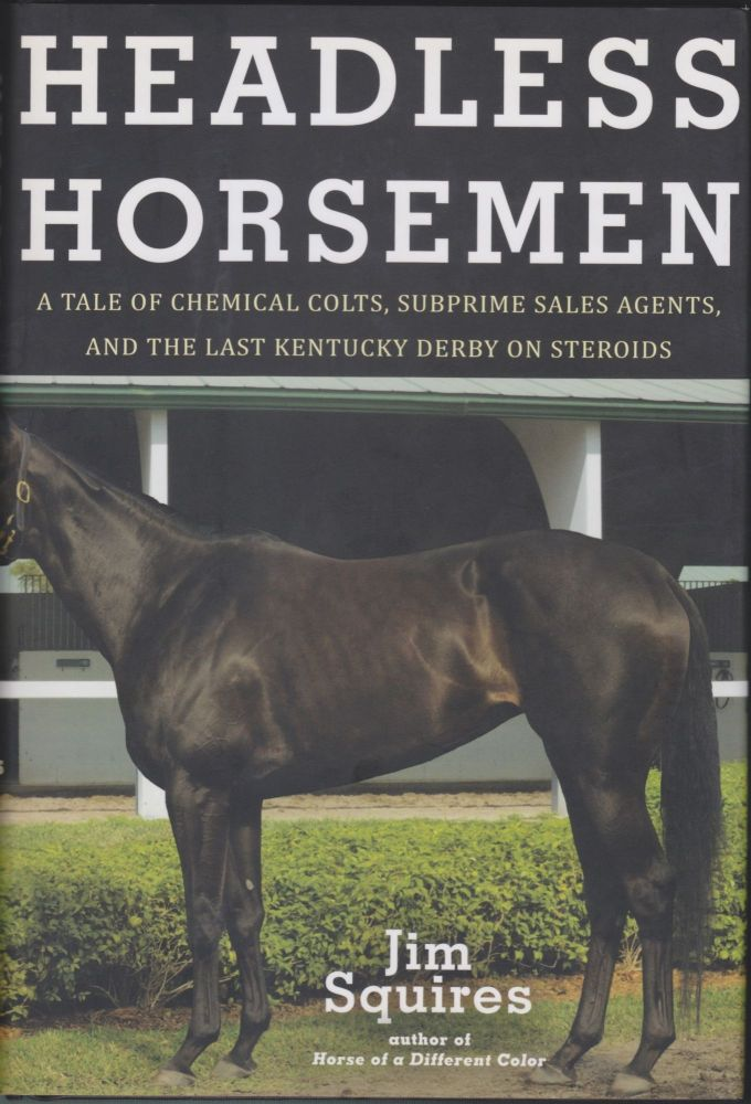 Headless Horsemen; A Tale Of Chemical Colts, Subprime Sales Agents, And The Last Kentucky Derby On Steroids. Jim Squires.