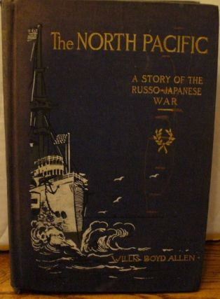The North Pacific: A Story of the Russo-Japanese War. Willis Boyd Allen