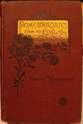 Pomegradates From an English Garden: A Selection Poems From the Poems of Robert Browning. Robert...