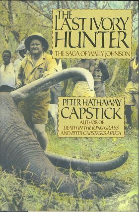 The Last Ivory Hunter: The Saga of Wally Johnson. Peter Hathaway Capstick