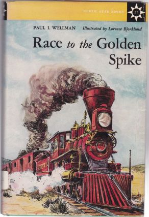 Race to the Golden Spike. Paul I. Wellman.