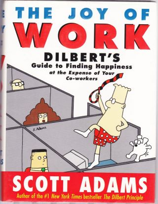 The Joy of Work : Dilbert's Guide to Finding Happiness at the Expense of Your Co-Workers. Scott...