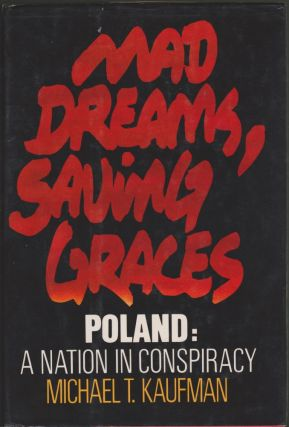 Mad Dreams, Saving Graces Poland: A Nation in Conspiracy. Michael T. Kaufman