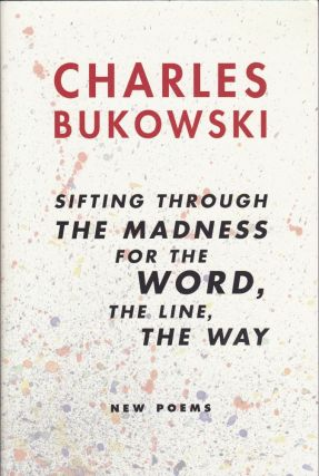 Sifting Through the Madness for the Word, the Line, the Way New Poems. Charles Bukowski