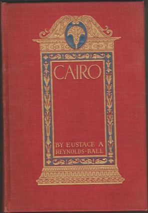 Cairo the City of the Caliphs: A Popular Study of Cairo and Its Environs and the Nile and Its Antiquities. Eustace A. Reynolds-Ball.