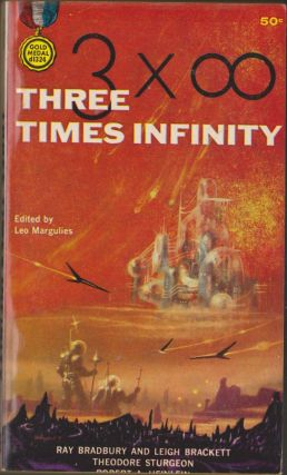Three Times Infinity. Leo Margulies, Ray Bradbury, Leigh Brackett, Theodore, Sturgeon, Robert A....
