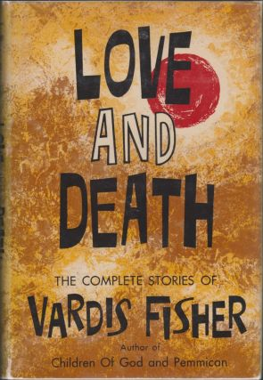 Love and Death, the Complete Stories of Vardis Fisher. Vardis Fisher.