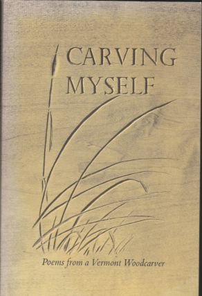 Carving Myself, Poems From A Vermont Woodcarver. William F. Herrick