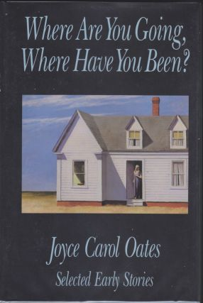 Where Are You Going, Where Have You Been?; Selected Early Stories. Joyce Carol Oates.
