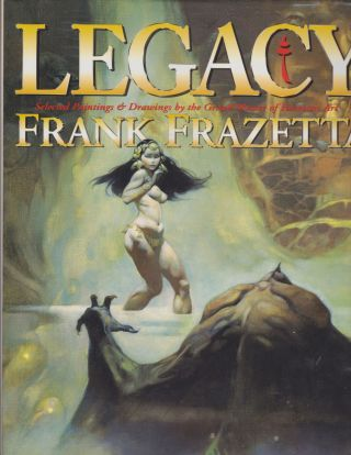 Legacy: Selected Paintings & Drawings By Frank Frazetta. Arnie Fenner, Cathy Fenner, Frank Frazetta