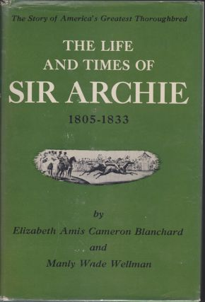 The Life And Times Of Sir Archie; The Story Of America's Greatest Thoroughbred, 1805-1833....